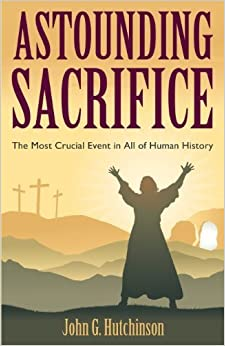 Book Astounding Sacrifice: The Most Crucial Event in All of Human History by John G. Hutchinson (2013-03-13)