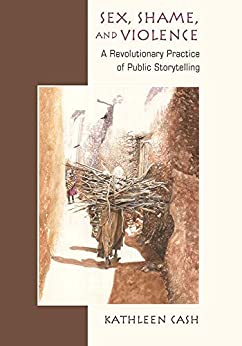Sex, Shame, and Violence: A Revolutionary Practice of Public Storytelling in Poor Communities by [Cash, Kathleen]