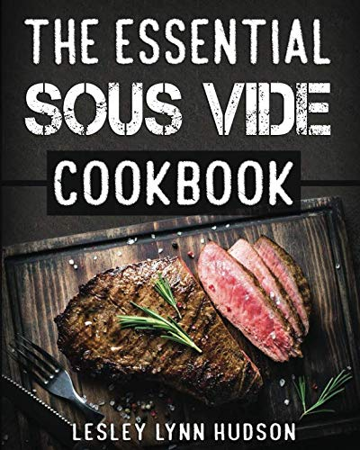 The Essential Sous Vide Cookbook: ✔ 2019 -Modern Art of Creating Culinary Masterpieces at Home - Effortless Perfect Low-Temperature Meals Every Time - The Best Easy Recipes for Beginners and Advanced by Lesley Lynn Hudson