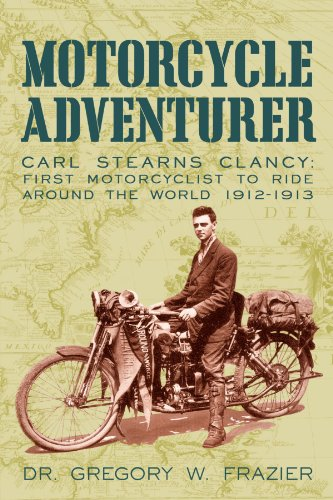 (Motorcycle Adventurer: Carl Stearns Clancy: First Motorcyclist To Ride Around The World 1912-1913)