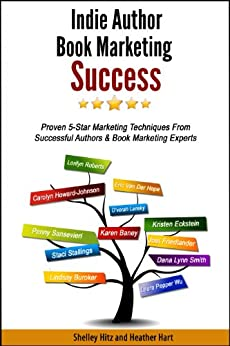 Indie Author Book Marketing Success: Proven 5-Star Marketing Techniques from Successful Authors and Book Marketing Experts by [Hitz, Shelley, Hart, Heather]