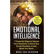 Emotional Intelligence: 7 Powerful Ways to Master Your Emotions, Control Any Social Situation, & Get What You Want - Includes Bonus Strategies To Raise ... For Success (Manipulation Series Book 3)