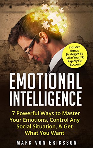 Emotional Intelligence: 7 Powerful Ways to Master Your Emotions, Control Any Social Situation, & Get What You Want - Includes Bonus Strategies To Raise ... Series Book 3 (English Edition)