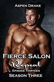 Fierce Salon: Repeat, Episode 13: Season Three, a contemporary romance serial by [Drake, Aspen]