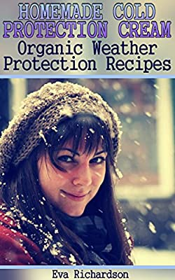 Homemade Cold Protection Cream: Organic Weather Protection Recipes: (Natural Beauty Books, Homemade Recipes)