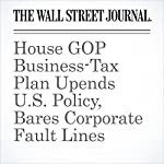 House GOP Business-Tax Plan Upends U.S. Policy, Bares Corporate Fault Lines | Richard Rubin