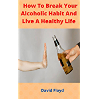 How To Break Your Alcoholic Habit And Live A Healthy Life (English Edition)