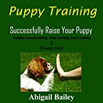 Puppy Training: Successfully Raise Your Puppy | Abigail Bailey