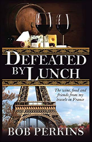 Defeated By Lunch: The wine, food and friends from my travels in France by Bob Perkins