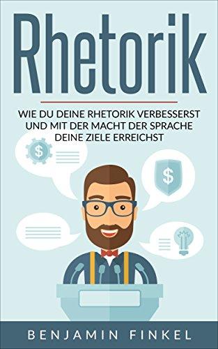 Rhetorik: Wie Du Deine Rhetorik verbesserst und mit der Macht der Sprache Deine Ziele erreichst (German Edition)