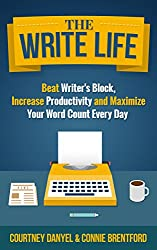 The Write Life: Beat Writer's Block, Increase Productivity and Maximize Your Word Count Every Day