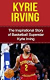 Kyrie Irving: The Inspirational Story of Basketball Superstar Kyrie Irving (Kyrie Irving Unauthorized Biography, Cleveland Cavaliers, Duke University, Australia, NBA Books)