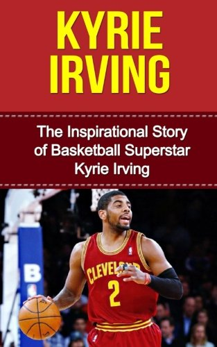 Kyrie Irving  The Inspirational Story Of Basketball Superstar Kyrie Irving  Kyrie Irving Unauthorized Biography  Cleveland Cavaliers  Duke University  Australia  Nba Books