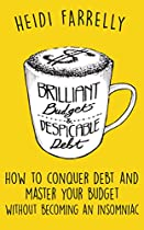 Brilliant Budgets And Despicable Debt: How To Conquer Debt And Master Your Budget- Without Becoming An Insomniac ($mall Change-big Reward$ Book 1)