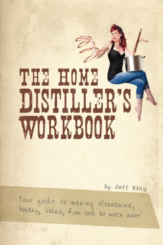 The Home Distiller's Workbook: Your Guide to Making Moonshine, Whisky, Vodka, Rum and So Much More! Vol. 1 (Fun Alcoholic Drinks To Make At Home)
