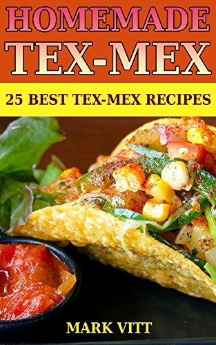 Homemade Tex-Mex: 25 Best Tex-Mex Recipes: (Mexican Recipes, Mexican Recipes Cookbook) by Mark  Vitt