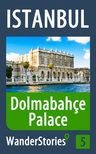 Dolmabahce Palace in Istanbul - a travel guide and tour as with the best local guide (Istanbul Travel Stories Book 5)