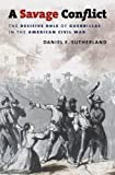 A Savage Conflict: The Decisive Role of Guerrillas in the American Civil War (Civil War America)