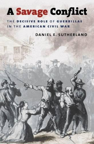 A Savage Conflict: The Decisive Role of Guerrillas in the American Civil War (Civil War America)