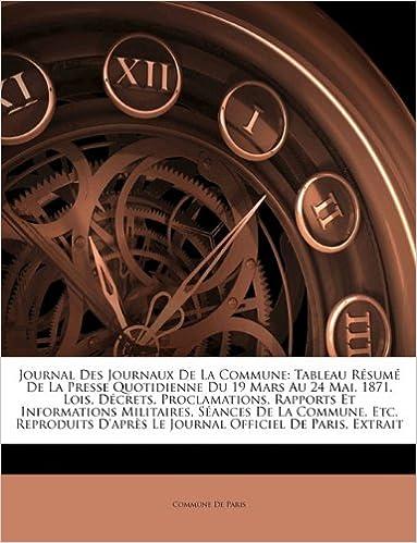 Lire Journal Des Journaux de La Commune: Tableau Resume de La Presse Quotidienne Du 19 Mars Au 24 Mai, 1871. Lois, Decrets, Proclamations, Rapports Et ... D'Apres Le Journal Officiel de Paris, ... pdf