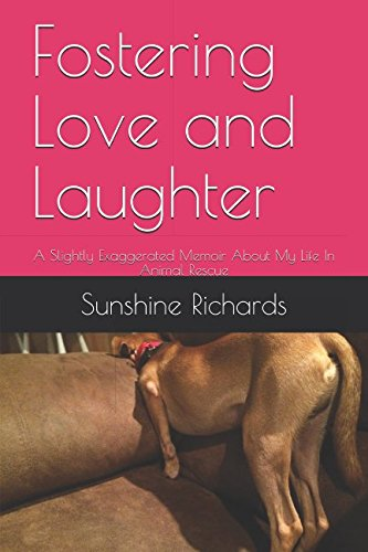 Download Fostering Love and Laughter: A Slightly Exaggerated Memoir About My Life In Animal Rescue ebook
