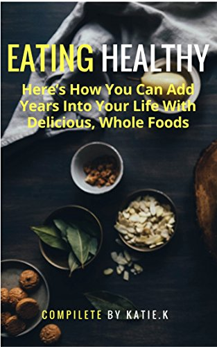 Whole Foods: Eating Healthy, Discover Might Double Your Life-Span And Even Help You Achieve That Ideal Waistline You Ever Wished By Whole Foods by Katie. K