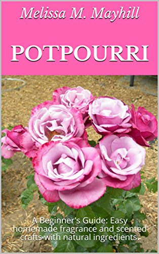 Potpourri: A Beginner's Guide: Easy homemade fragrance and scented crafts with natural ingredients.