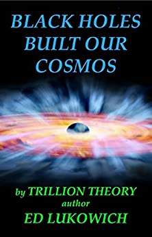 Black Holes Built Our Cosmos (Trillion Universe Theory Book 3) by [Lukowich, Ed]