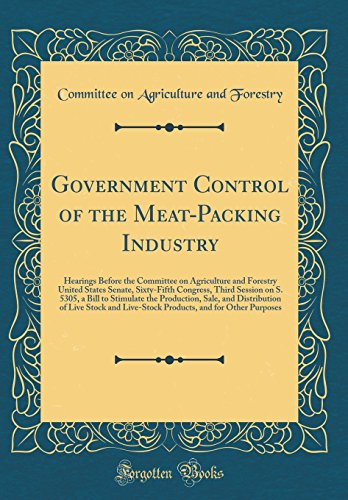 Government Control of the Meat-Packing Industry: Hearings Before the Committee on Agriculture and Forestry United States Senate, Sixty-Fifth Congress, ... Sale, and Distribution of Live Stock and L
