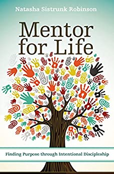 Mentor for Life: Finding Purpose through Intentional Discipleship by [Robinson, Natasha Sistrunk]