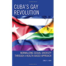 Cuba's Gay Revolution: Normalizing Sexual Diversity Through a Health-Based Approach