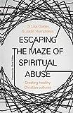 Escaping the Maze of Spiritual Abuse: Creating