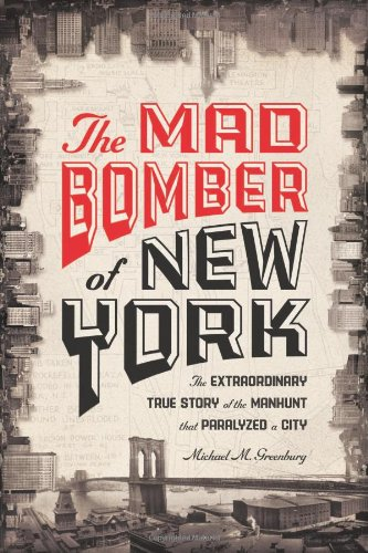 The Mad Bomber of New York: The Extraordinary True Story of the Manhunt That Paralyzed a City pdf