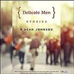 Delicate Men: Stories | R Dean Johnson