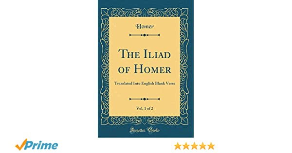 The Iliad of Homer, Vol  1 of 2: Translated Into English Blank Verse