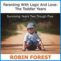 PARENTING WITH LOGIC AND LOVE: THE TODDLER YEARS: SURVIVING YEARS TWO THROUGH FIVE