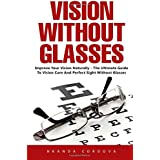 Vision Without Glasses  Improve Your Vision Naturally - The Ultimate Guide To Vision Cure And Perfect Sight Without Glasses!  This book is not intended to take the place of the physician, but to help the thousands of people who are willing and ready ...