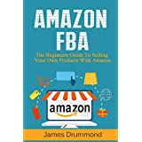 Amazon FBA: The Beginners Guide To Selling Your Own Products With Amazon (Step-by-Step Guide to Private Label)