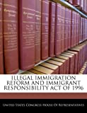 img - for ILLEGAL IMMIGRATION REFORM AND IMMIGRANT RESPONSIBILITY ACT OF 1996 book / textbook / text book