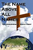 The NAME above All Names (the Uniqueness of Jesus Christ), Alvin Low, 1430316470