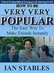 HOW TO BE VERY VERY POPULAR: The easy way to make friends instantly (Without Needing Difficult Techniques Like Mirroring Or NLP) (Self help methods that work Book 3)