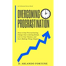 Overcoming Procrastination: How to Stop Procrastinating, Change Your Limiting Beliefs, Live in Your Purpose, and Start Making Things Happen (Unlimited Series Book 2)