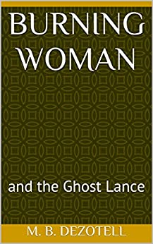 Burning Woman: and the Ghost Lance (World Without Columbus Book 1) by [Dezotell, M. B. ]