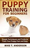 Puppy Training for Beginners: Simple Techniques and Tricks to Train Your Puppy Fast and Easy: (Boxer Puppy Training, Train Puppy, Puppy Potty Training, Dog Training, Dog Training Books)