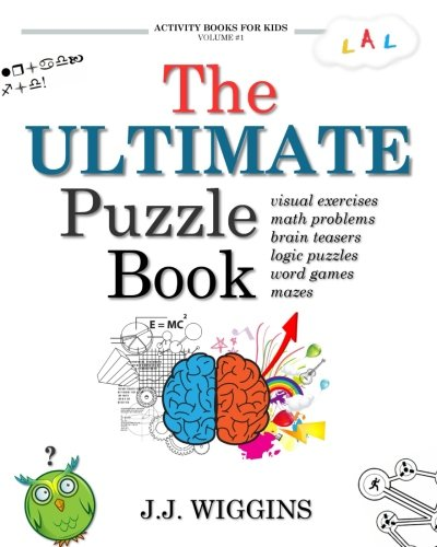 The Ultimate Puzzle Book: Mazes, Brain Teasers, Logic Puzzles, Math Problems, Visual Exercises, Word Games, and More! (Activity Books For Kids) (Volume 1) (Book Of Puzzles)