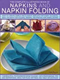 Complete Illustrated Book of Napkins and Napkin Folding: How to create simple and elegant displays for every occasion, with more than 150 ideas for folding, making, decorating and embellishing