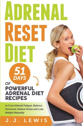 Adrenal Reset Diet: 51 Days of Powerful Adrenal Diet Recipes to Cure Adrenal Fatigue, Balance Hormone, Relieve Stress and Lose Weight Naturally by J.J Lewis