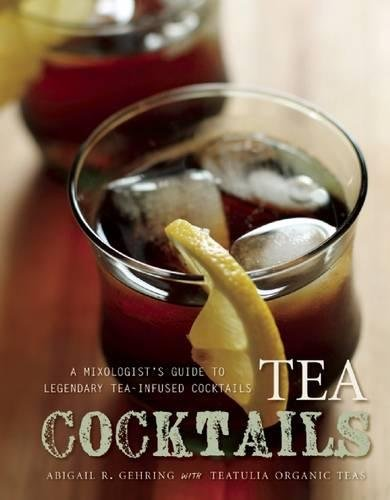 Tea Cocktails: A Mixologist's Guide to Legendary Tea-Infused Cocktails by Abigail R. Gehring
