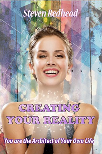 Creating Your Reality: Start Living By Taking Back Control of your Life