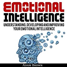 Emotional Intelligence: A Guide to Understanding, Developing, and Improving Your Emotional Intelligence Audiobook by Adam Brown Narrated by Matt Montanez